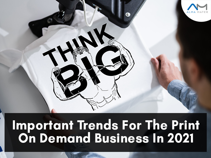 Important Trends For The Print On Demand Business In 2021